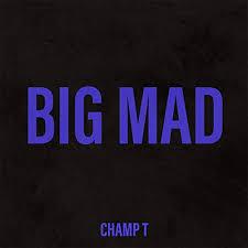 Champ T – Big Mad @champt18