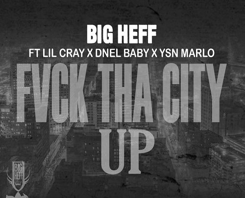 BIG HEFF – FVCK THA CITY UP FEAT LIL CRAY DNEL BABY YSN MARLO